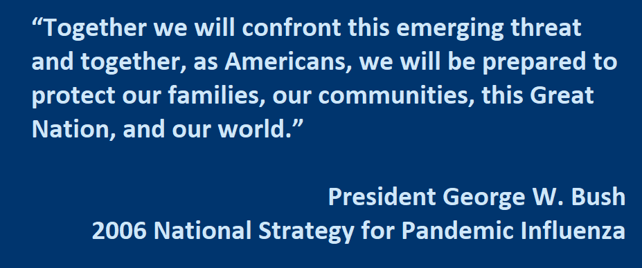 "Together we will confront this emerging threat and together, as Americans, we will be prepared to protect our families, our communities, this Great Nation, and our world.""  - President George W. Bush   National Strategy for Pandemic Influenza"