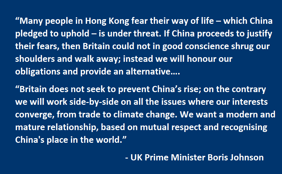 Many people in Hong Kong fear their way of life – which China pledged to uphold – is under threat. If China proceeds to justify their fears, then Britain could not in good conscience shrug our shoulders and walk away; instead we will honour our obligations and provide an alternative…. Britain does not seek to prevent China's rise; on the contrary we will work side-by-side on all the issues where our interests converge, from trade to climate change. We want a modern and mature relationship, based on mutual respect and recognising China's place in the world.