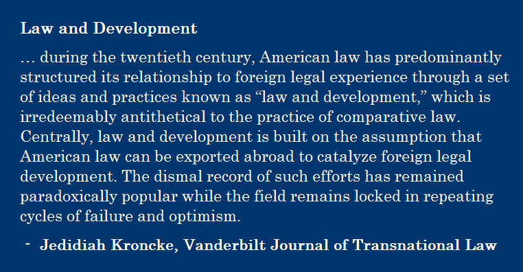 "… during the twentieth century, American law has predominantly structured its relationship to foreign legal experience through a set of ideas and practices known as ""law and development,"" which is irredeemably antithetical to the practice of comparative law. Centrally, law and development is built on the assumption that American law can be exported abroad to catalyze foreign legal development. The dismal record of such efforts has remained paradoxically popular while the field remains locked in repeating cycles of failure and optimism. - Jedidiah Kroncke, Vanderbilt Journal of Transnational Law"