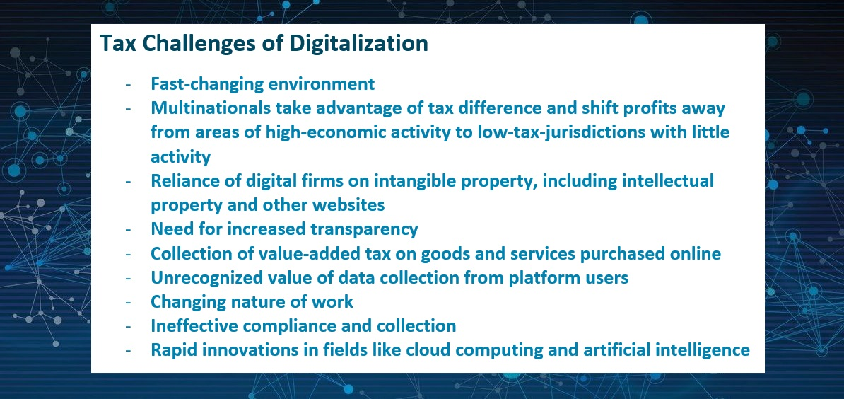 Tax Challenges of Digitalization  -	Fast-changing environment -	Multinationals take advantage of tax difference and shift profits away from areas of high-economic activity to low-tax-jurisdictions with little activity -	Reliance of digital firms on intangible property, including intellectual property and other websites -	Need for increased transparency -	Collection of value-added tax on goods and services purchased online -	Unrecognized value of data collection from platform users -	Changing nature of work -	Ineffective compliance and collection  -	Rapid innovations in fields like cloud computing and artificial intelligence
