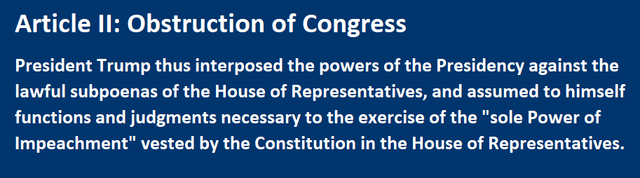 "Obstruction of Congress President Trump thus interposed the powers of the Presidency against the lawful subpoenas of the House of Representatives, and assumed to himself functions and judgments necessary to the exercise of the ""sole Power of Impeachment"" vested by the Constitution in the House of Representatives."