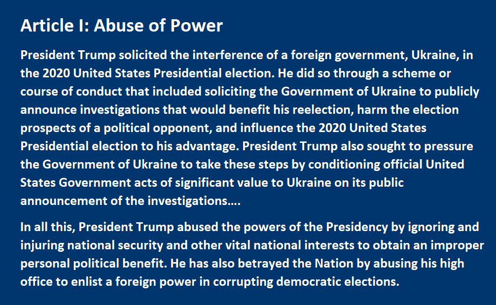 Abuse of Power President Trump solicited the interference of a foreign government, Ukraine, in the 2020 United States Presidential election. He did so through a scheme or course of conduct that included soliciting the Government of Ukraine to publicly announce investigations that would benefit his reelection, harm the election prospects of a political opponent, and influence the 2020 United States Presidential election to his advantage. President Trump also sought to pressure the Government of Ukraine to take these steps by conditioning official United States Government acts of significant value to Ukraine on its public announcement of the investigations…. In all this, President Trump abused the powers of the Presidency by ignoring and injuring national security and other vital national interests to obtain an improper personal political benefit. He has also betrayed the Nation by abusing his high office to enlist a foreign power in corrupting democratic elections.