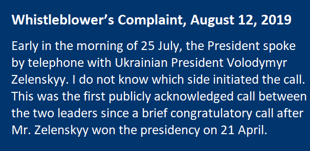 Whistleblower's Complaint, August 12, 2019 Early in the morning of 25 July, the President spoke by telephone with Ukrainian President Volodymyr Zelenskyy. I do not know which side initiated the call. This was the first publicly acknowledged call between the two leaders since a brief congratulatory call after Mr. Zelenskyy won the presidency on 21 April.