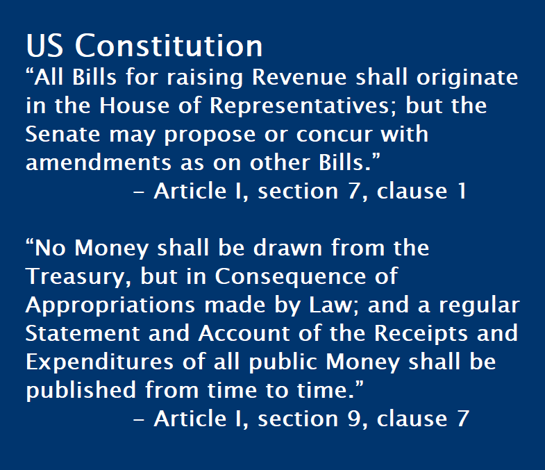 "US Constitution ""All Bills for raising Revenue shall originate in the House of Representatives; but the Senate may propose or concur with amendments as on other Bills.""    - Article I, section 7, clause 1  ""No Money shall be drawn from the Treasury, but in Consequence of Appropriations made by Law; and a regular Statement and Account of the Receipts and Expenditures of all public Money shall be published from time to time.""   - Article I, section 9, clause 7"