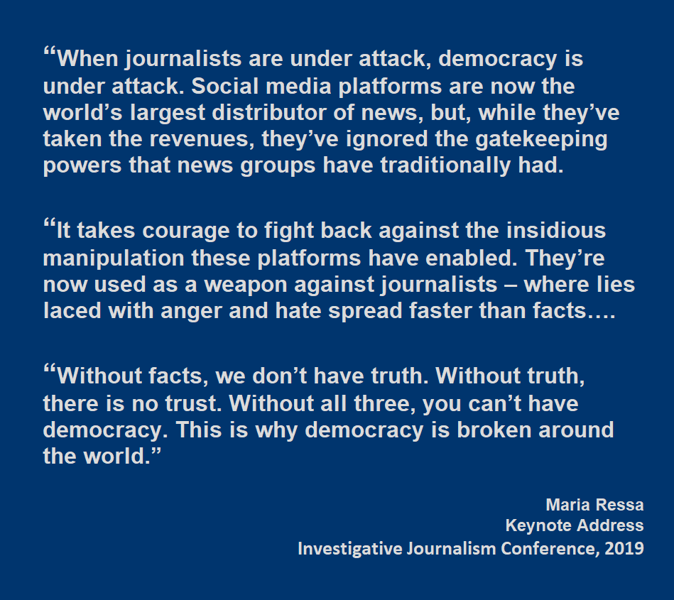 "When journalists are under attack, democracy is under attack. Social media platforms are now the world's largest distributor of news, but, while they've taken the revenues, they've ignored the gatekeeping powers that news groups have traditionally had. ""It takes courage to fight back against the insidious manipulation these platforms have enabled. They're now used as a weapon against journalists – where lies laced with anger and hate spread faster than facts….  ""Without facts, we don't have truth. Without truth, there is no trust. Without all three, you can't have democracy. This is why democracy is broken around the world."" Maria Ressa Keynote Address Investigative Journalism Conference, 2019"