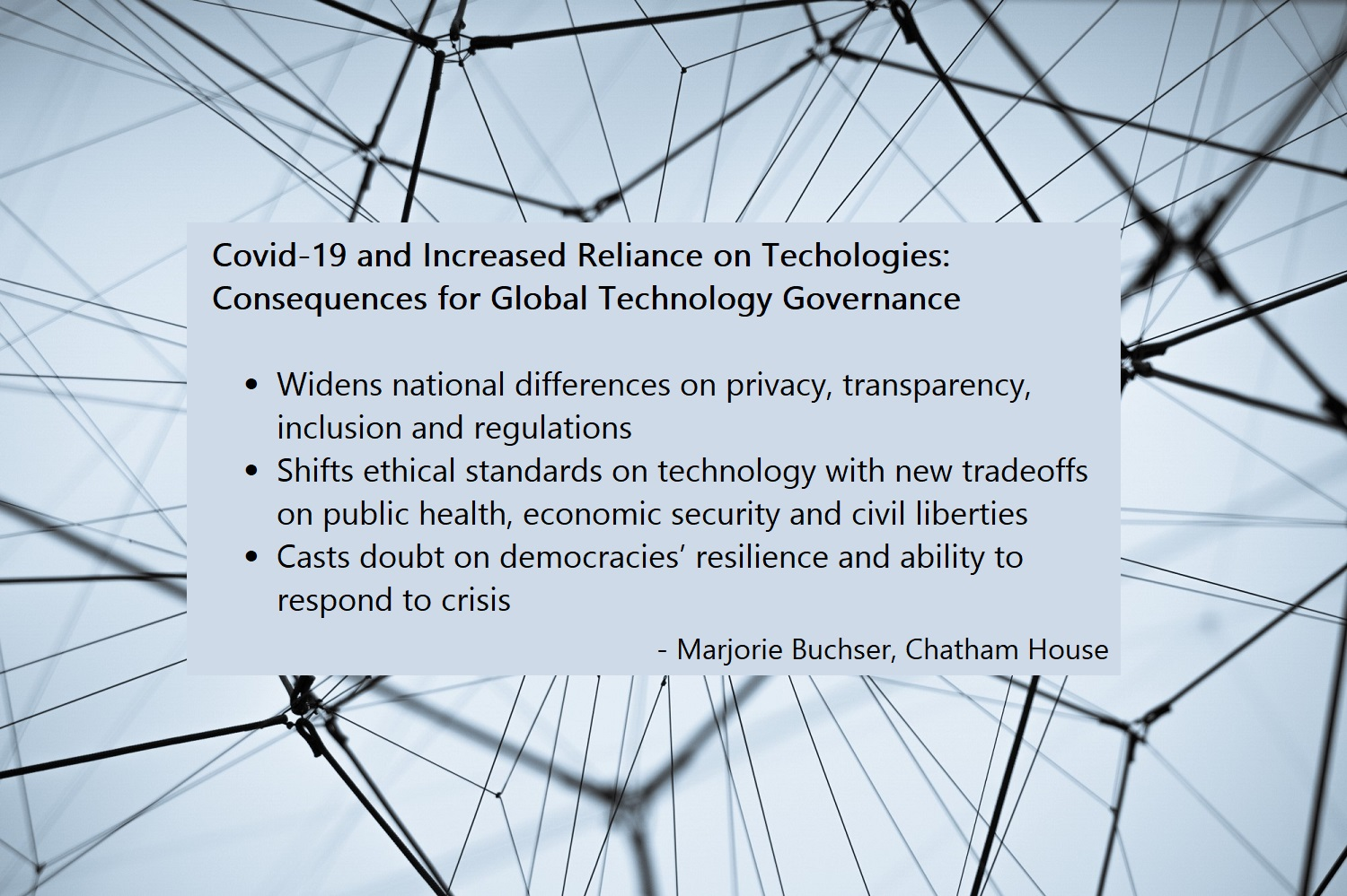 Consequences for Global Technology Governance  -	Widens national differences on privacy, transparency, inclusion and regulations  -	Shifts ethical standards on technology with new tradeoffs on public health, economic security and civil liberties   -	Casts doubt on democracies' resilience and ability to respond to crisis  -	Marjorie Buchser, Chatham House
