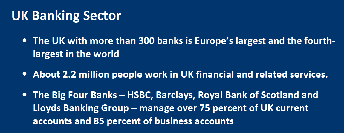 Banking Sector •	The UK with more than 300 banks is Europe's largest and the fourth-largest in the world •	About 2.2 million people work in UK financial and related services. •	The Big Four Banks – HSBC, Barclays, Royal Bank of Scotland and Lloyds Banking Group – manage over 75 percent of UK current