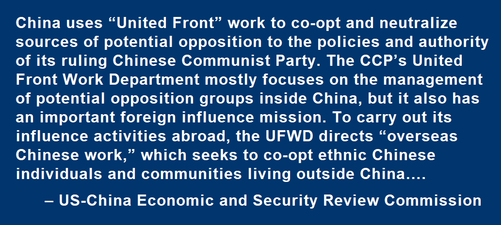 "China uses ""United Front"" work to co-opt and neutralize sources of potential opposition to the policies and authority of its ruling Chinese Communist Party. The CCP's United Front Work Department mostly focuses on the management of potential opposition groups inside China, but it also has an important foreign influence mission. To carry out its influence activities abroad, the UFWD directs ""overseas Chinese work,"" which seeks to co-opt ethnic Chinese individuals and communities living outside China….  – US-China Economic and Security Review Commission"