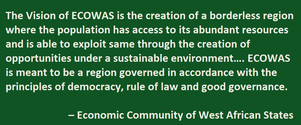 The Vision of ECOWAS is the creation of a borderless region where the population has access to its abundant resources and is able to exploit same through the creation of opportunities under a sustainable environment…. ECOWAS is meant to be a region governed in accordance with the principles of democracy, rule of law and good governance.  – Economic Community of West African States