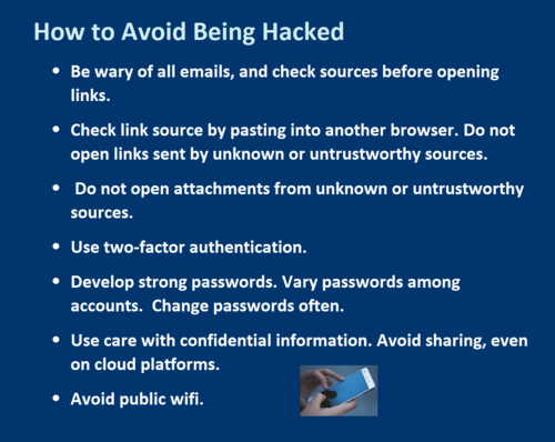 How to Avoid Being Hacked •	Be wary of all emails, and check sources before opening links.  •	Check link source by pasting into another browser. Do not open links sent by unknown or untrustworthy sources.  •	 Do not open attachments from unknown or untrustworthy sources.  •	Use two-factor authentication.  •	Develop strong passwords. Vary passwords among accounts.  Change passwords often. •	Use care with confidential information. Avoid sharing, even on cloud platforms.  •	Avoid public wifi.