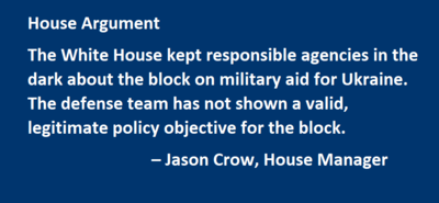 House Argument The White House kept responsible agencies in the dark about the block on military aid for Ukraine. The defense team has not shown a valid, legitimate policy objective for the block. – Jason Crow, House Manager