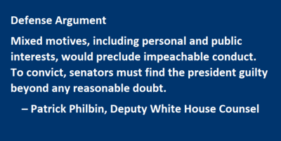 Defense Argument Mixed motives, including personal and public interests, would preclude impeachable conduct. To convict, senators must find the president guilty beyond any reasonable doubt. – Patrick Philbin, deputy White
