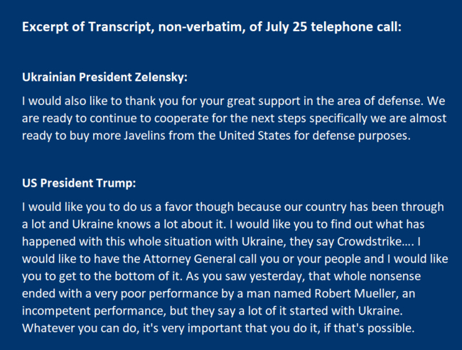 I would like you to do us a favor though because our country has been through a lot and Ukraine knows a lot about it. I would like you to find out what has happened with this whole situation with Ukraine, they say Crowdstrike…. I would like to have the Attorney General call you or your people and I would like you to get to the bottom of it. As you saw yesterday, that whole nonsense ended with a very poor performance by a man named Robert Mueller, an incompetent performance, but they say a lot of it started with Ukraine. Whatever you can do, it's very important that you do it, if that's possible.