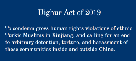 Uighur Act of 2019 To condemn gross human rights violations of ethnic Turkic Muslims in Xinjiang, and calling for an end to arbitrary detention, torture, and harassment of these communities inside and outside China.