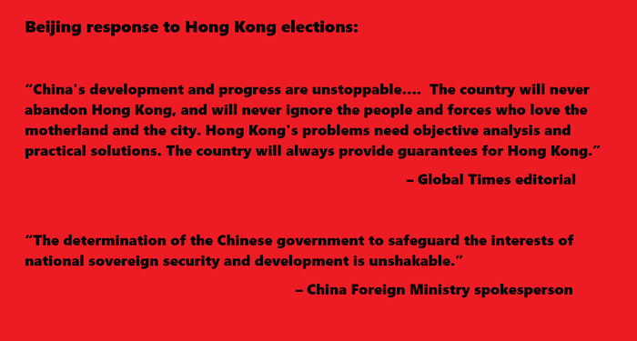 """China's development and progress are unstoppable….  The country will never abandon Hong Kong, and will never ignore the people and forces who love the motherland and the city. Hong Kong's problems need objective analysis and practical solutions. The country will always provide guarantees for Hong Kong.""                                                      – Global Times editorial  ""The determination of the Chinese government to safeguard the interests of national sovereign security and development is unshakable.""   					– China Foreign Ministry spokesperson"