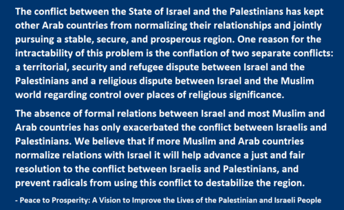 a territorial, security and refugee dispute between Israel and the Palestinians and a religious dispute between Israel and the Muslim world regarding control over places of religious significance.  The absence of formal relations between Israel and most Muslim and Arab countries has only exacerbated the conflict between Israelis and Palestinians. We believe that if more Muslim and Arab countries normalize relations with Israel it will help advance a just and fair resolution to the conflict between Israelis and Palestinians, and prevent radicals from using this conflict to destabilize the region.