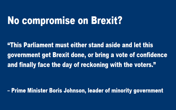 "No compromise on Brexit?   ""This Parliament must either stand aside and let this government get Brexit done, or bring a vote of confidence and finally face the day of reckoning with the voters."" – Boris Johnson, prime minister and leader of minority government, Sept 25, 2019"