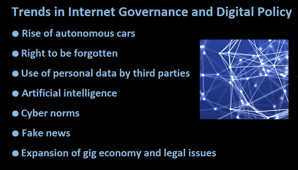 Trends in Internet Governance and Digital Policy ● Rise of autonomous cars  ● Right to be forgotten  ● Use of personal data by third parties  ● Artificial intelligence ● Cyber norms  ● Fake news  ● Expansion of gig economy and legal issues